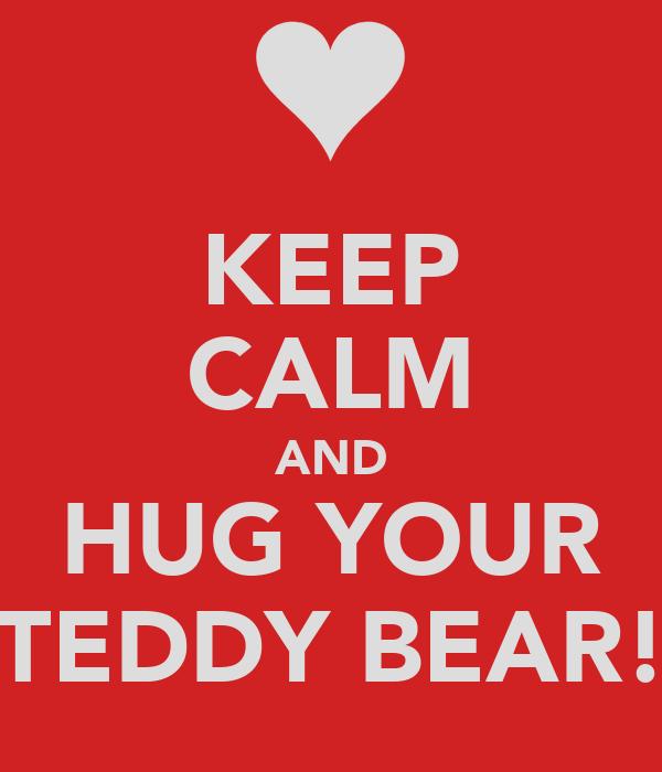 KEEP CALM AND HUG YOUR TEDDY BEAR!