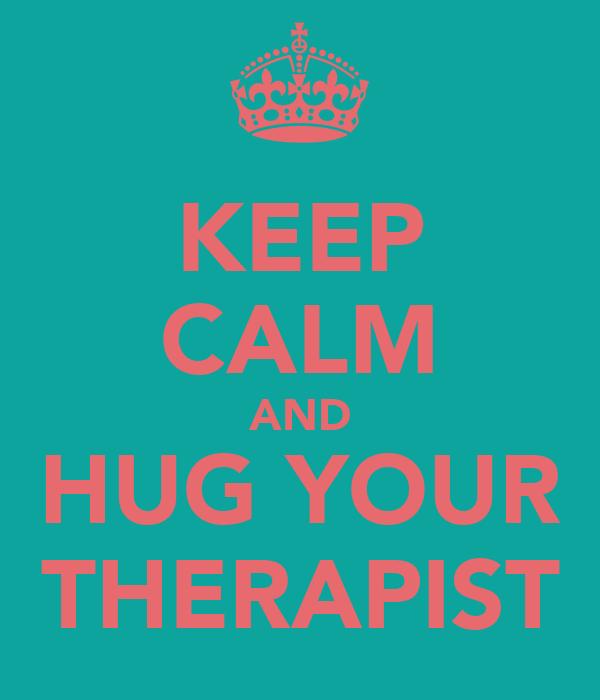 KEEP CALM AND HUG YOUR THERAPIST