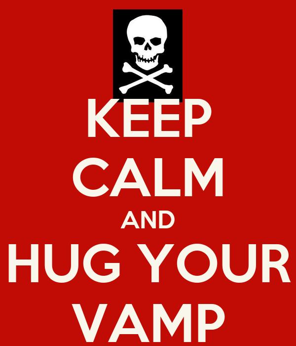 KEEP CALM AND HUG YOUR VAMP