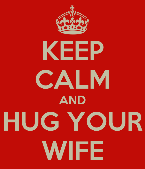 KEEP CALM AND HUG YOUR WIFE