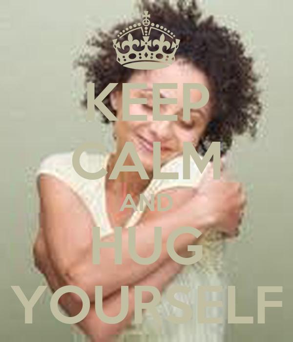 KEEP CALM AND HUG YOURSELF