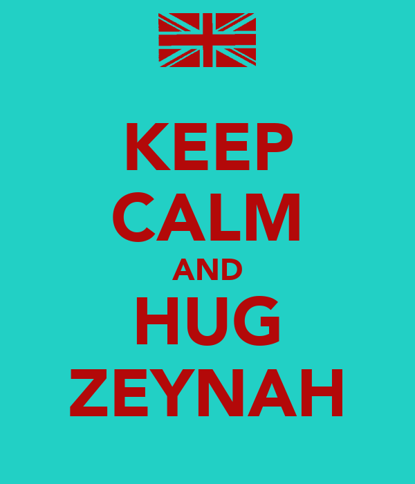 KEEP CALM AND HUG ZEYNAH