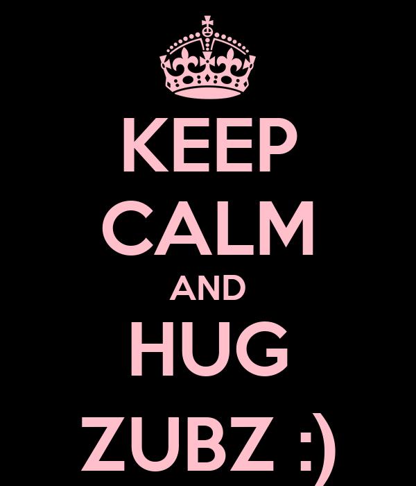 KEEP CALM AND HUG ZUBZ :)