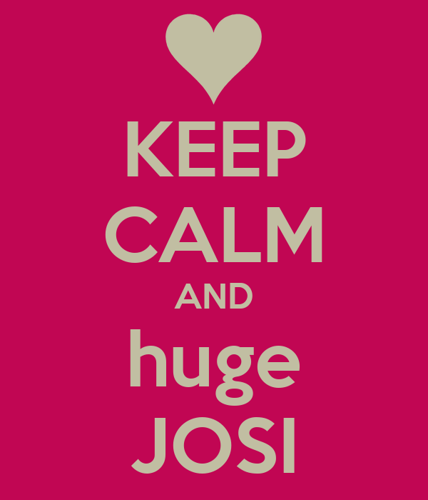 KEEP CALM AND huge JOSI