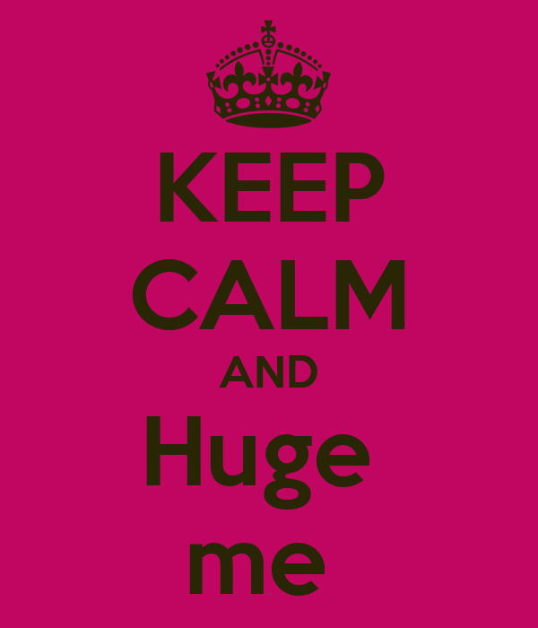KEEP CALM AND Huge  me
