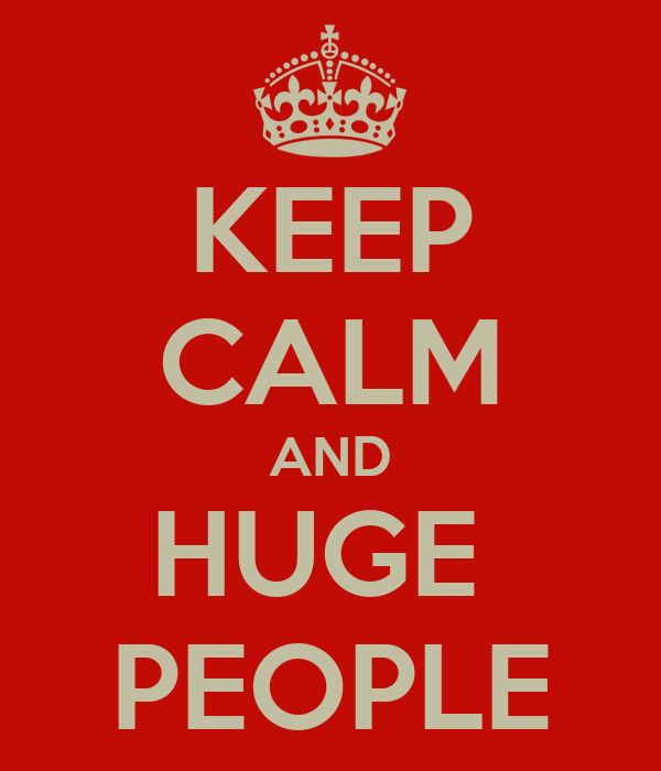 KEEP CALM AND HUGE  PEOPLE