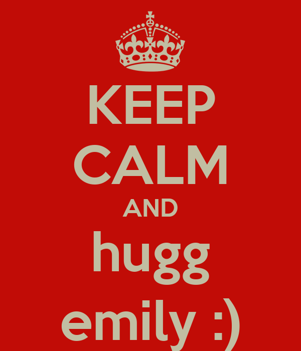 KEEP CALM AND hugg emily :)