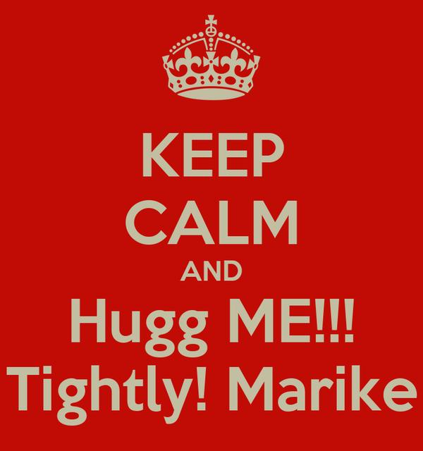 KEEP CALM AND Hugg ME!!! Tightly! Marike