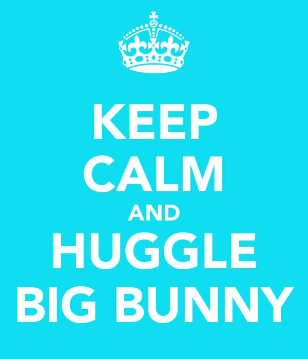 KEEP CALM AND HUGGLE BIG BUNNY