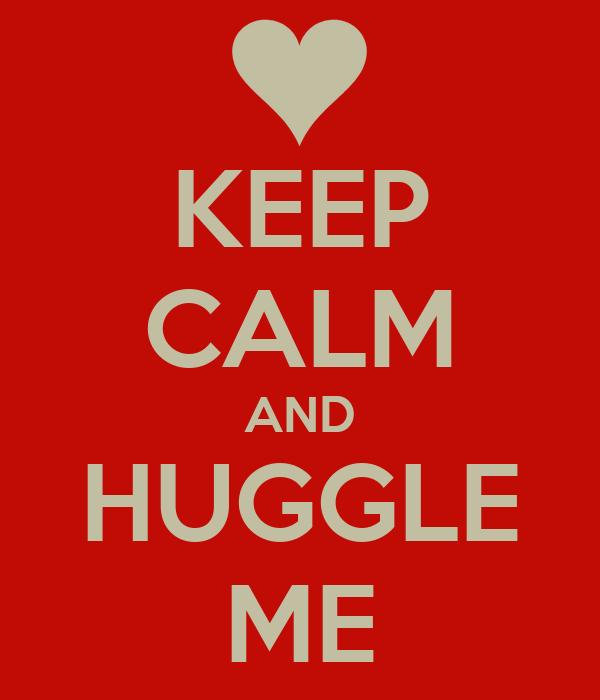 KEEP CALM AND HUGGLE ME