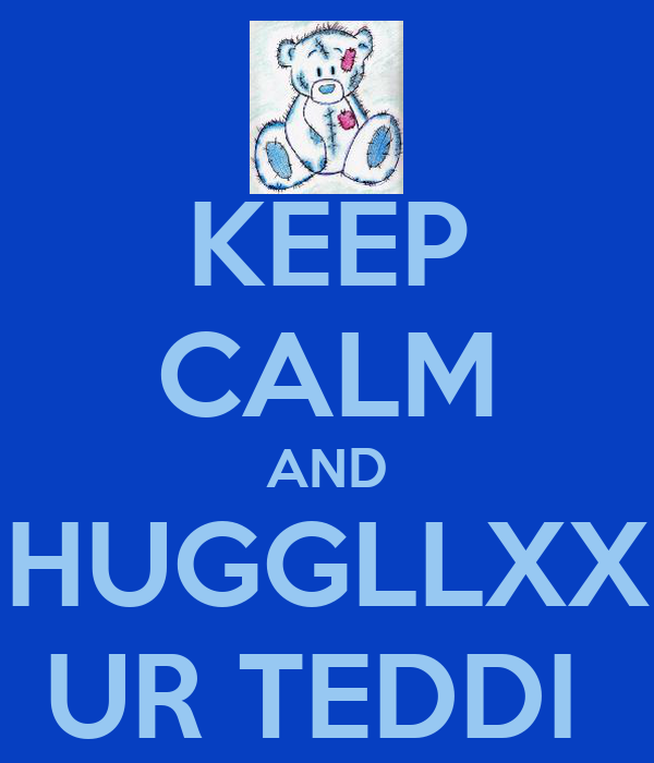 KEEP CALM AND HUGGLLXX UR TEDDI