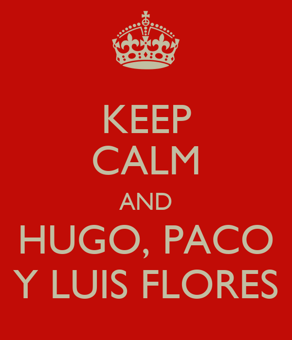 KEEP CALM AND HUGO, PACO Y LUIS FLORES