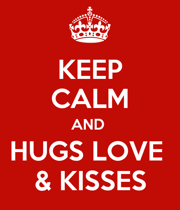 KEEP CALM AND  HUGS LOVE  & KISSES