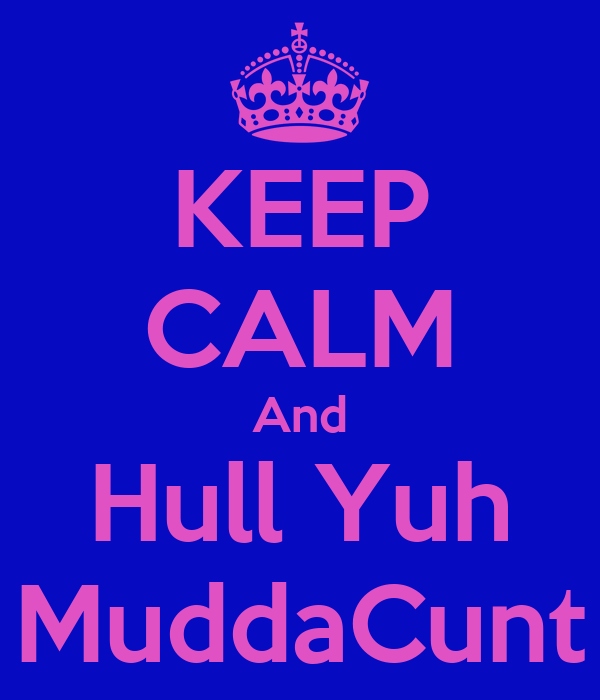 KEEP CALM And Hull Yuh MuddaCunt