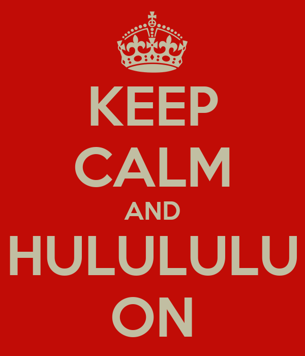 KEEP CALM AND HULULULU ON