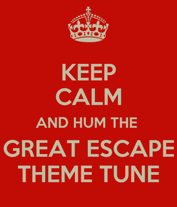 KEEP CALM AND HUM THE  GREAT ESCAPE THEME TUNE
