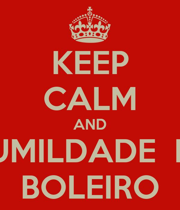 KEEP CALM AND HUMILDADE  DE BOLEIRO