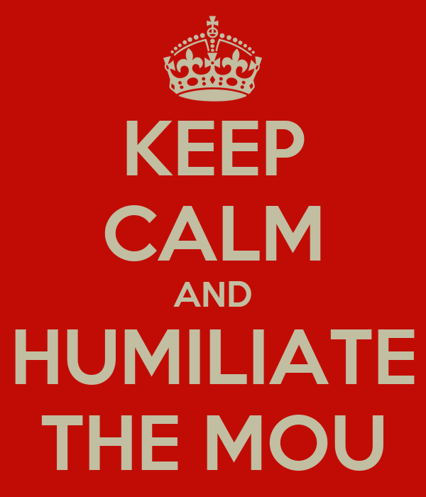 KEEP CALM AND HUMILIATE THE MOU