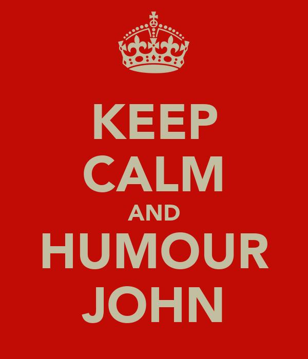 KEEP CALM AND HUMOUR JOHN