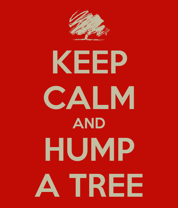KEEP CALM AND HUMP A TREE