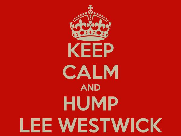 KEEP CALM AND HUMP LEE WESTWICK