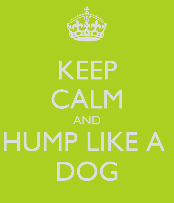 KEEP CALM AND HUMP LIKE A  DOG