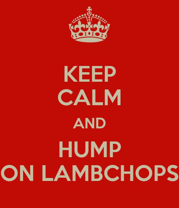 KEEP CALM AND HUMP ON LAMBCHOPS