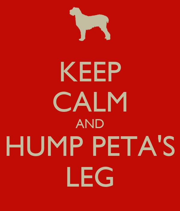 KEEP CALM AND HUMP PETA'S LEG