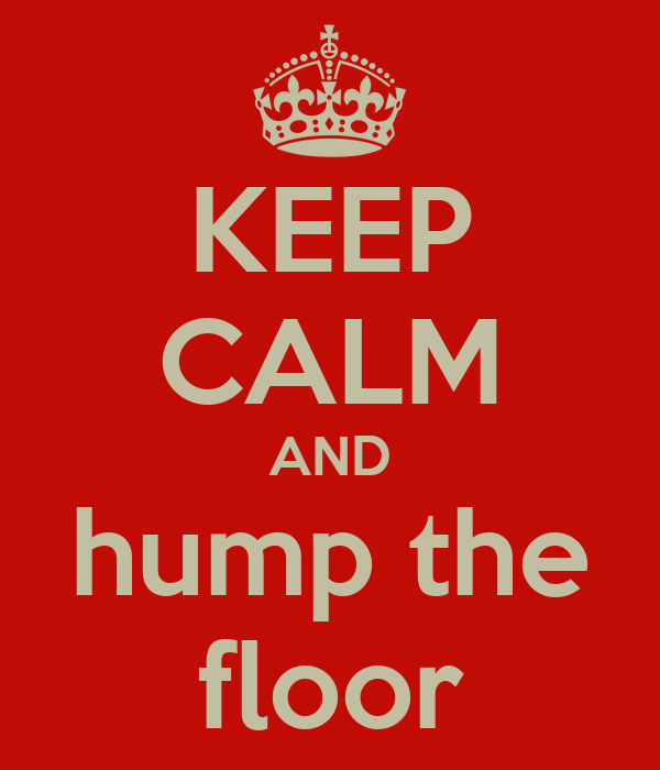 KEEP CALM AND hump the floor