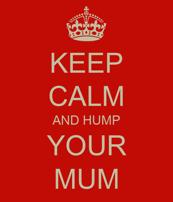 KEEP CALM AND HUMP YOUR MUM