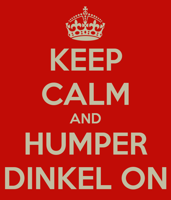 KEEP CALM AND HUMPER DINKEL ON