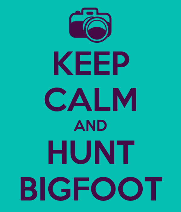 KEEP CALM AND HUNT BIGFOOT