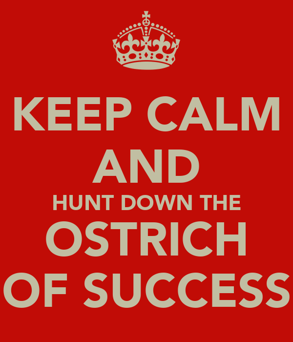 KEEP CALM AND HUNT DOWN THE OSTRICH OF SUCCESS
