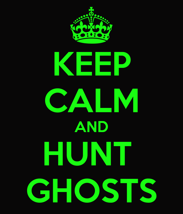 KEEP CALM AND HUNT  GHOSTS