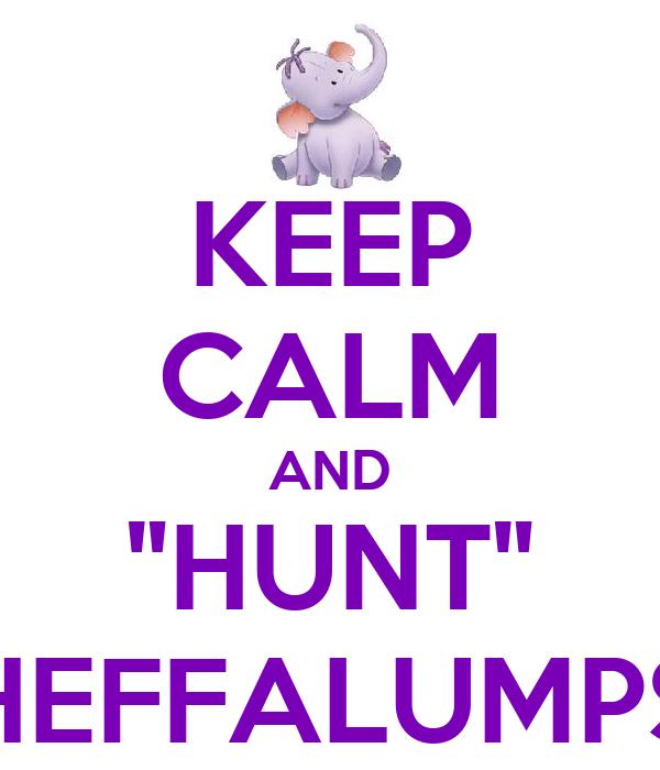 "KEEP CALM AND ""HUNT"" HEFFALUMPS"