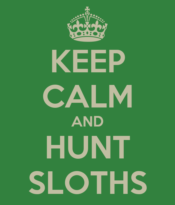 KEEP CALM AND HUNT SLOTHS