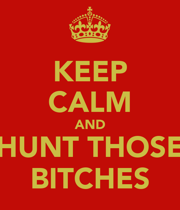 KEEP CALM AND HUNT THOSE BITCHES