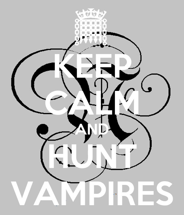 KEEP CALM AND HUNT VAMPIRES