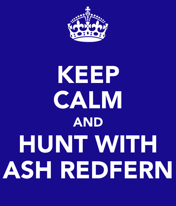 KEEP CALM AND HUNT WITH ASH REDFERN