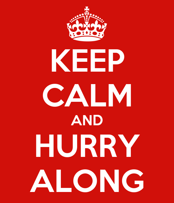 KEEP CALM AND HURRY ALONG