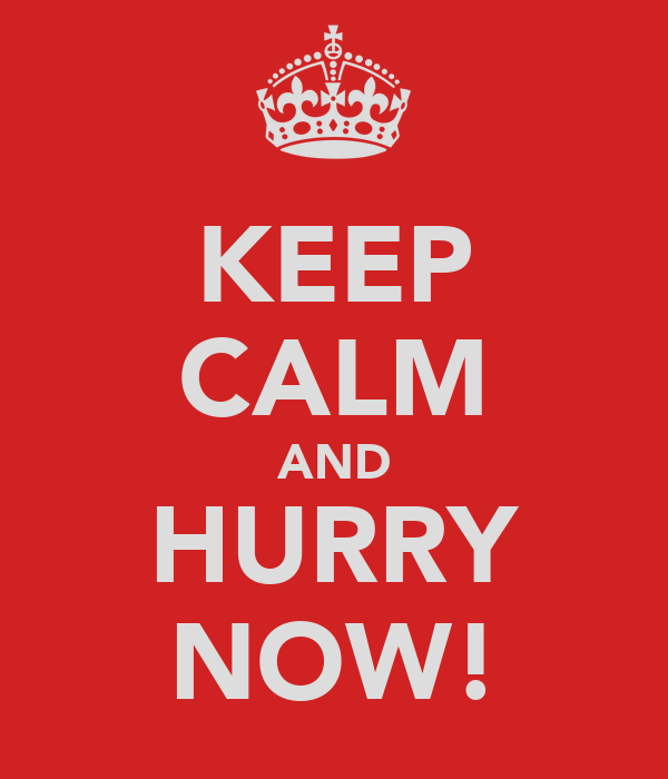 KEEP CALM AND HURRY NOW!