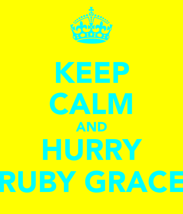 KEEP CALM AND HURRY RUBY GRACE