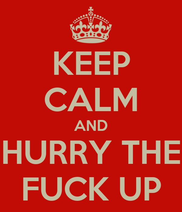 KEEP CALM AND HURRY THE FUCK UP