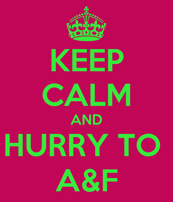 KEEP CALM AND HURRY TO  A&F