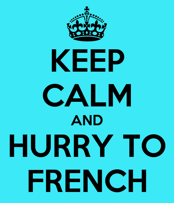 KEEP CALM AND HURRY TO FRENCH