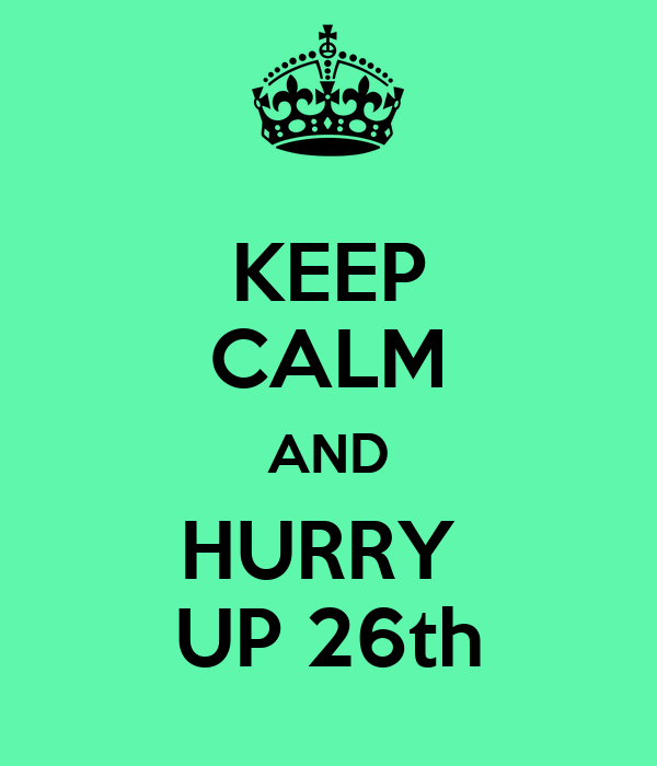 KEEP CALM AND HURRY  UP 26th