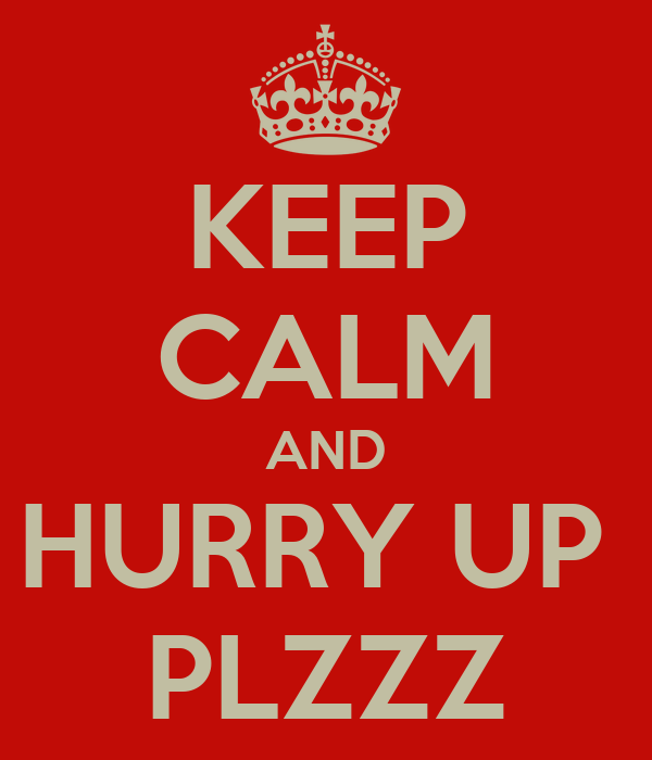 KEEP CALM AND HURRY UP  PLZZZ