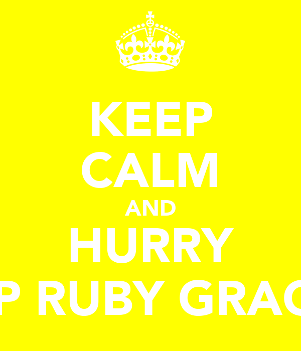 KEEP CALM AND HURRY UP RUBY GRACE