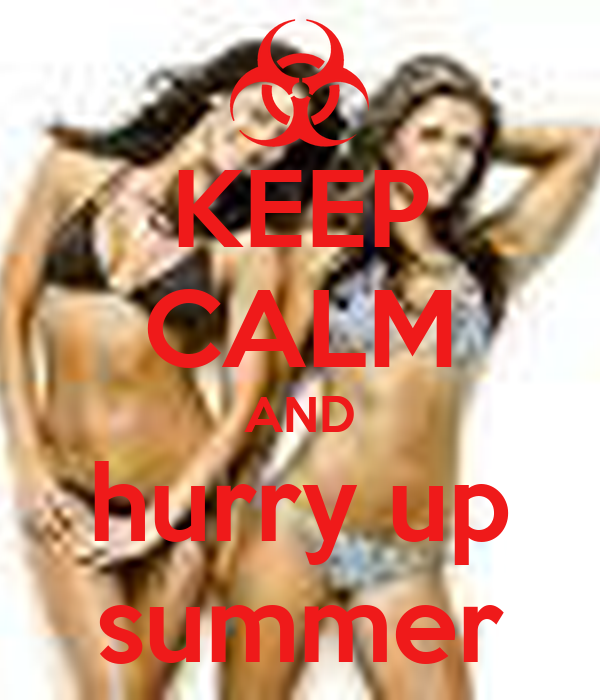 KEEP CALM AND hurry up summer