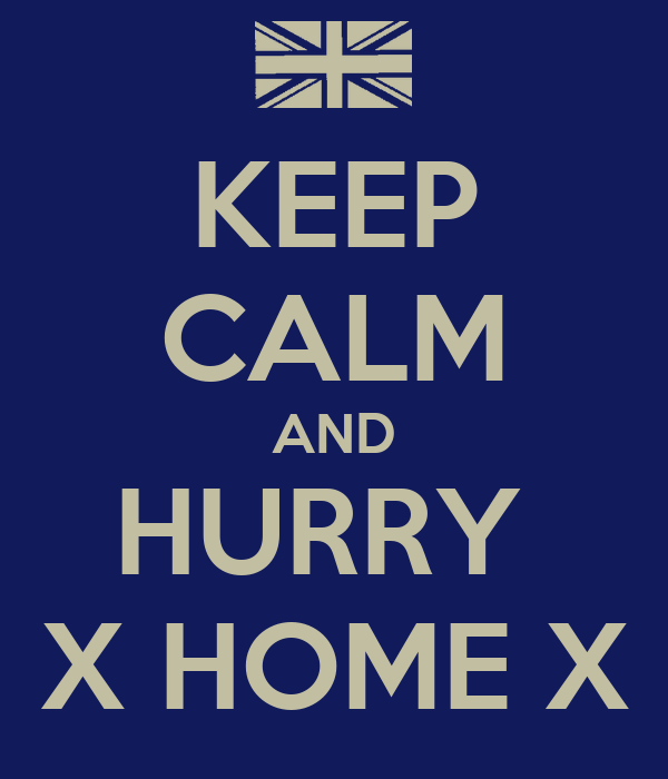 KEEP CALM AND HURRY  X HOME X